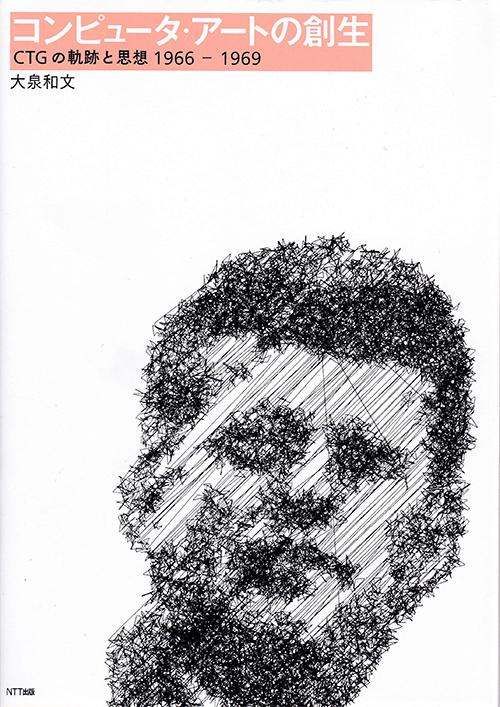 『コンピュータ・アートの創生 CTGの軌跡と思想 1966−1969』